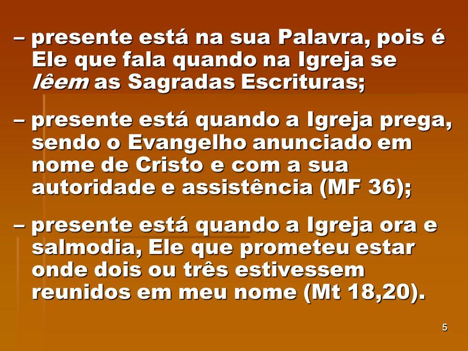 5 – presente está na sua Palavra, pois é Ele que fala quando na Igreja se lêem as Sagradas Escrituras; – presente está quando a Igreja prega, sendo o