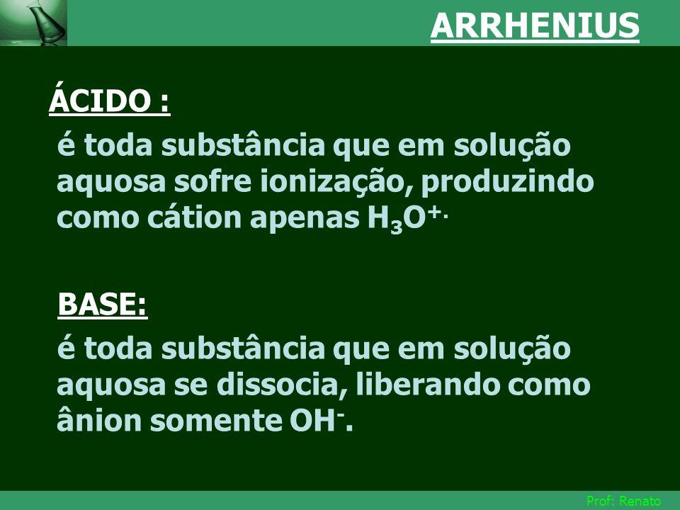 Prof: Renato ARRHENIUS ÁCIDO : é toda substância que em solução aquosa sofre ionização, produzindo como cátion apenas H 3 O +. BASE: é toda substância