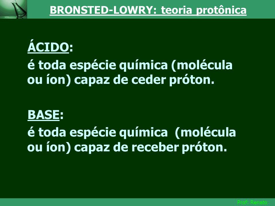 Prof: Renato BRONSTED-LOWRY: teoria protônica ÁCIDO: é toda espécie química (molécula ou íon) capaz de ceder próton. BASE: é toda espécie química (mol