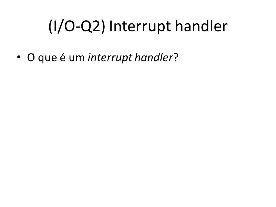 (I/O-Q2) Interrupt handler O que é um interrupt handler?