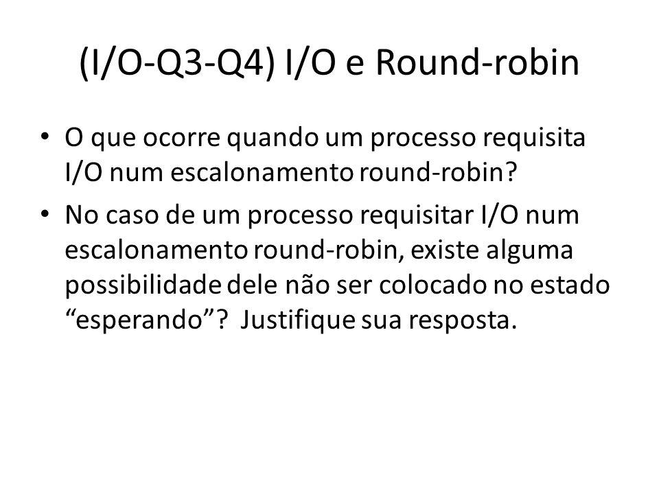 (I/O-Q3-Q4) I/O e Round-robin O que ocorre quando um processo requisita I/O num escalonamento round-robin? No caso de um processo requisitar I/O num e