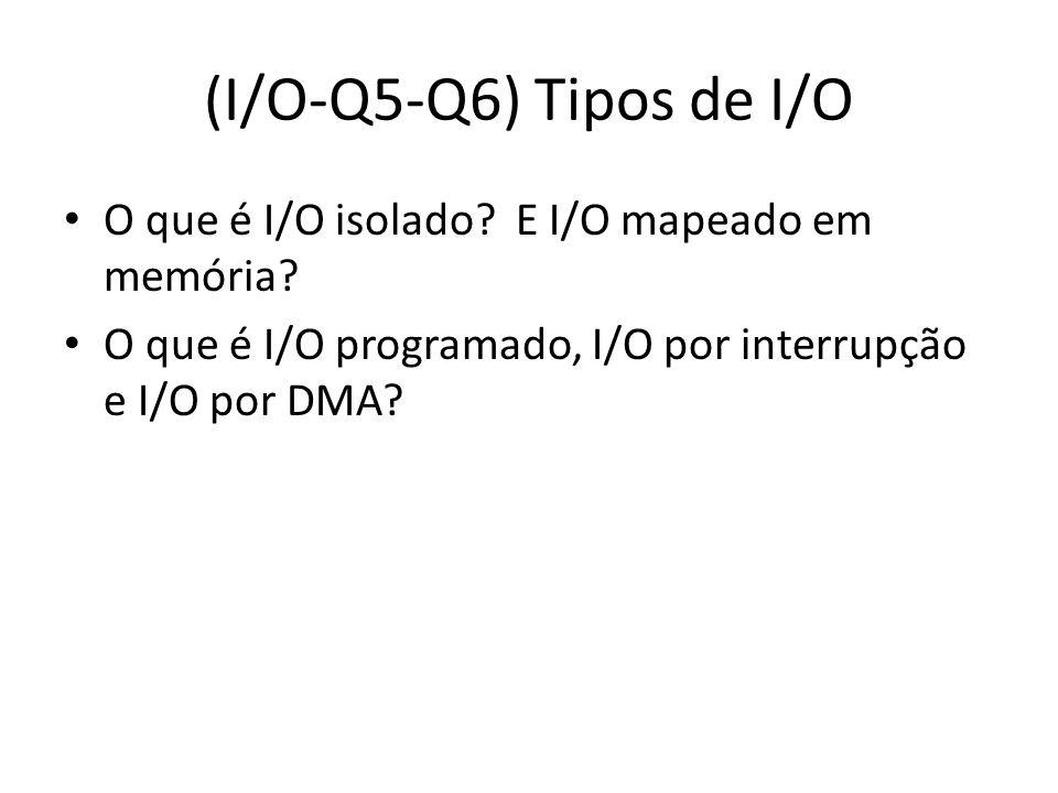 (I/O-Q5-Q6) Tipos de I/O O que é I/O isolado? E I/O mapeado em memória? O que é I/O programado, I/O por interrupção e I/O por DMA?
