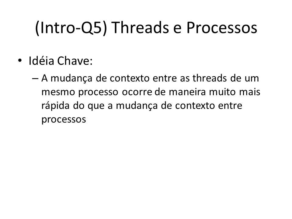 (Intro-Q5) Threads e Processos Idéia Chave: – A mudança de contexto entre as threads de um mesmo processo ocorre de maneira muito mais rápida do que a