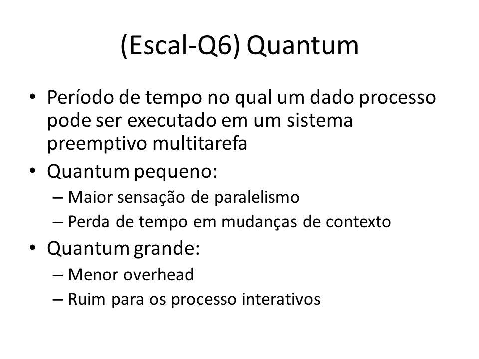 (Escal-Q8) MFQ Multilevel Feedback Queue Idéia central: maior prioridade a processos curtos e I/O bound Funcionamento: – Híbrido entre FIFO e round-robin Round-robin na fila de level mais baixo Observação importante: – O que acontece se um processo entrar em estado bloqueado?