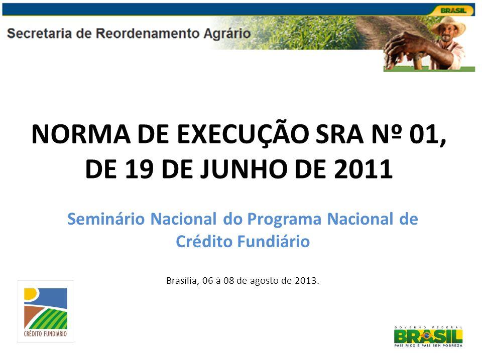 NORMA DE EXECUÇÃO SRA Nº 01, DE 19 DE JUNHO DE 2011 Seminário Nacional do Programa Nacional de Crédito Fundiário Brasília, 06 à 08 de agosto de 2013.
