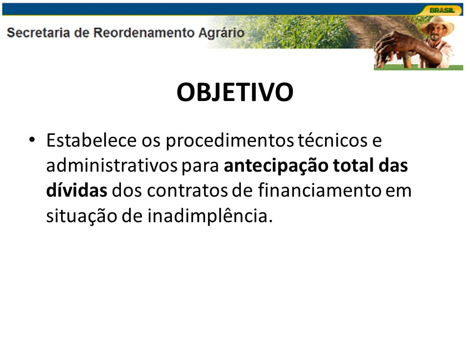 OBJETIVO Estabelece os procedimentos técnicos e administrativos para antecipação total das dívidas dos contratos de financiamento em situação de inadi