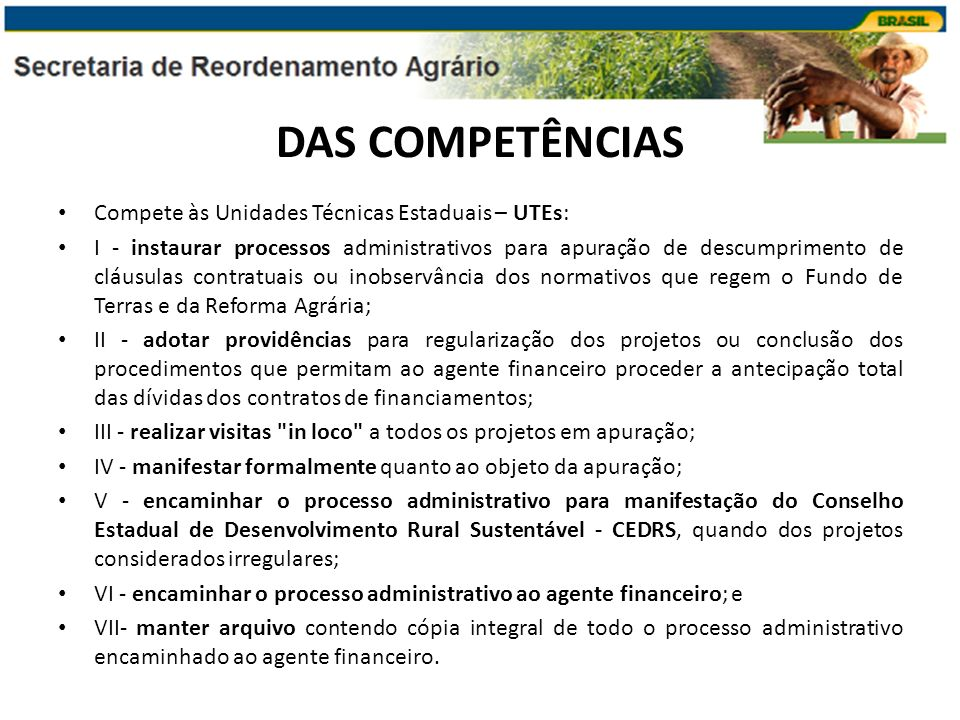 DAS COMPETÊNCIAS Aos Conselhos Estaduais de Desenvolvimento Rural Sustentável – CEDRS cabe a análise e manifestação quanto ao parecer final exarado pela UTE, no tocante à antecipação total das dívidas dos contratos de financiamentos.
