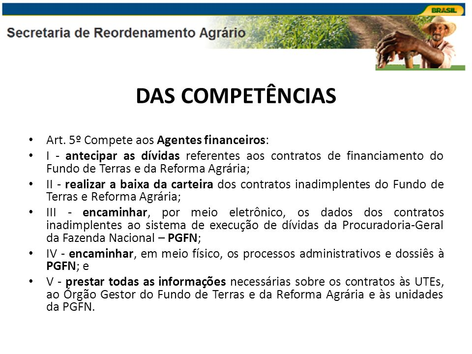 DAS COMPETÊNCIAS Art. 5º Compete aos Agentes financeiros: I - antecipar as dívidas referentes aos contratos de financiamento do Fundo de Terras e da R