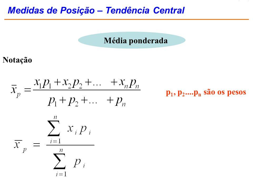 Média ponderada Notação p 1, p 2....p n são os pesos Medidas de Posição – Tendência Central