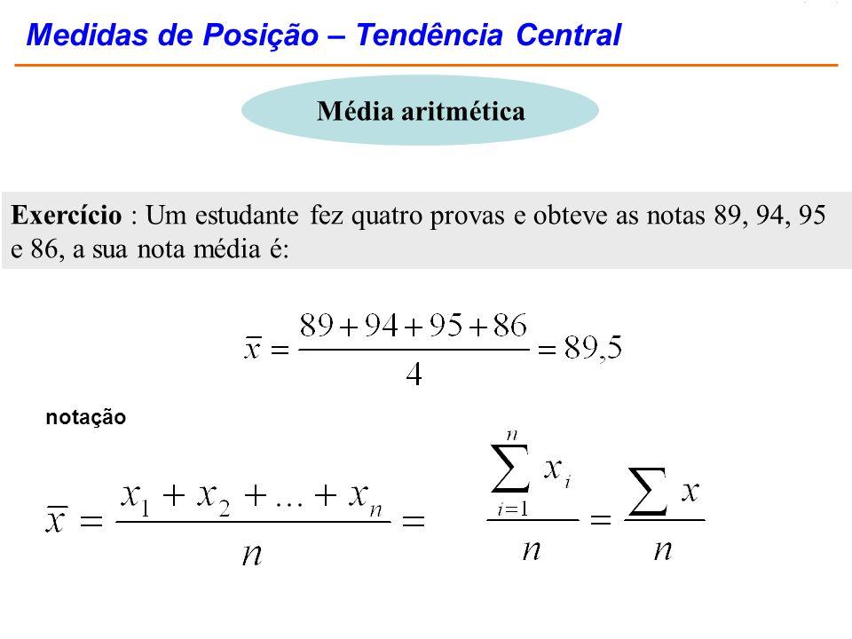 Exercício : Um estudante fez quatro provas e obteve as notas 89, 94, 95 e 86, a sua nota média é: notação Medidas de Posição – Tendência Central