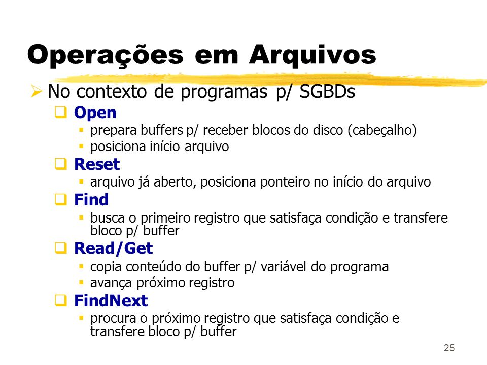 25 Operações em Arquivos No contexto de programas p/ SGBDs Open prepara buffers p/ receber blocos do disco (cabeçalho) posiciona início arquivo Reset