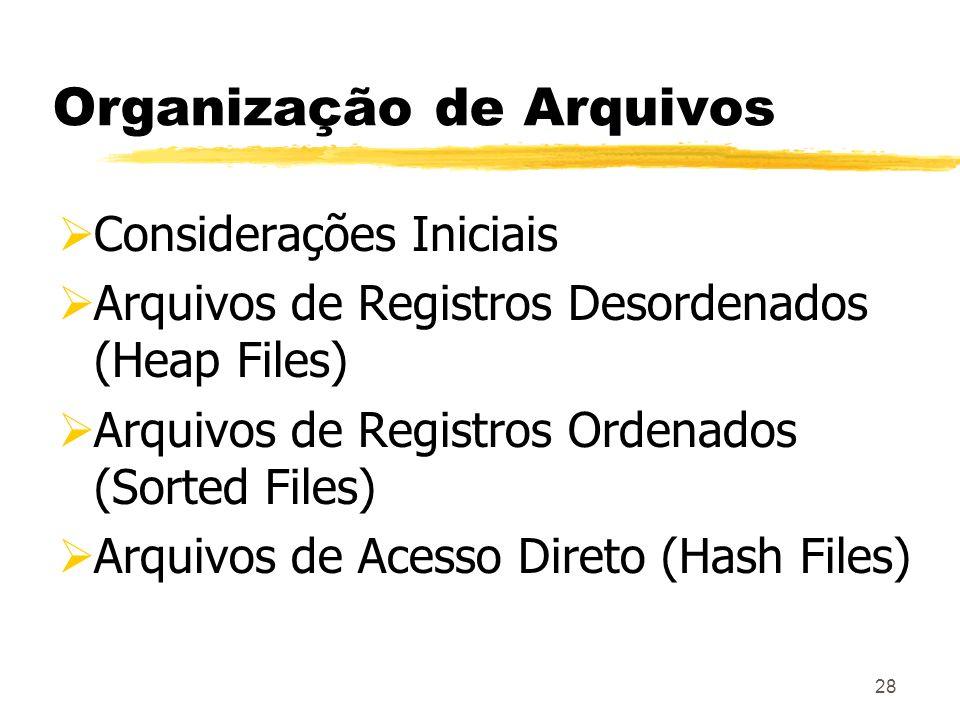 28 Organização de Arquivos Considerações Iniciais Arquivos de Registros Desordenados (Heap Files) Arquivos de Registros Ordenados (Sorted Files) Arqui