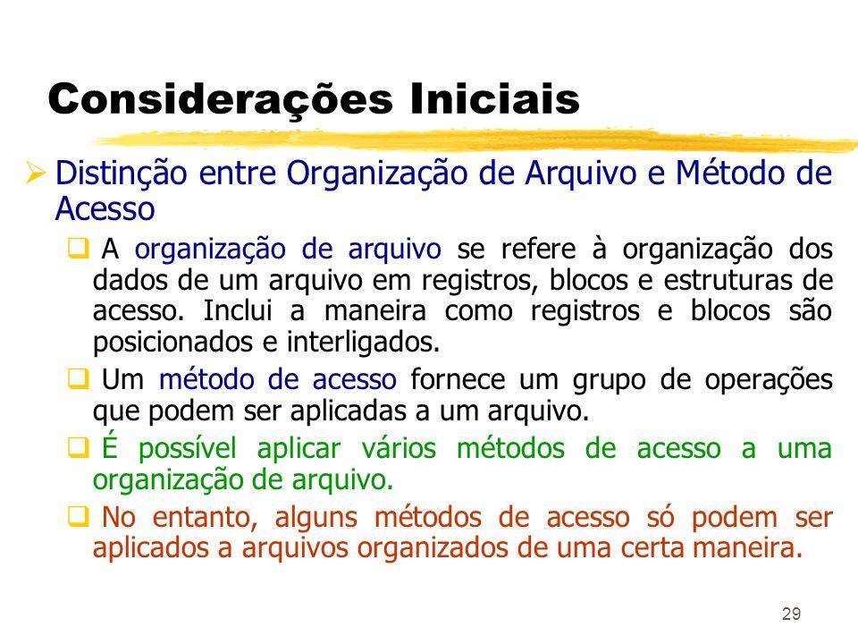 29 Considerações Iniciais Distinção entre Organização de Arquivo e Método de Acesso A organização de arquivo se refere à organização dos dados de um a
