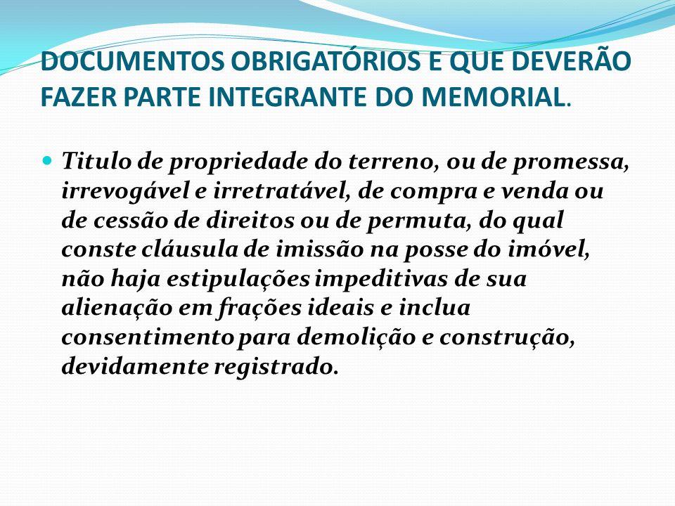 DOCUMENTOS OBRIGATÓRIOS E QUE DEVERÃO FAZER PARTE INTEGRANTE DO MEMORIAL. Titulo de propriedade do terreno, ou de promessa, irrevogável e irretratável