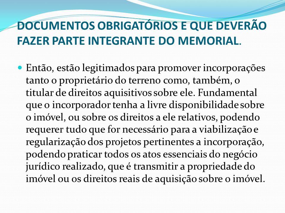DOCUMENTOS OBRIGATÓRIOS E QUE DEVERÃO FAZER PARTE INTEGRANTE DO MEMORIAL. Então, estão legitimados para promover incorporações tanto o proprietário do