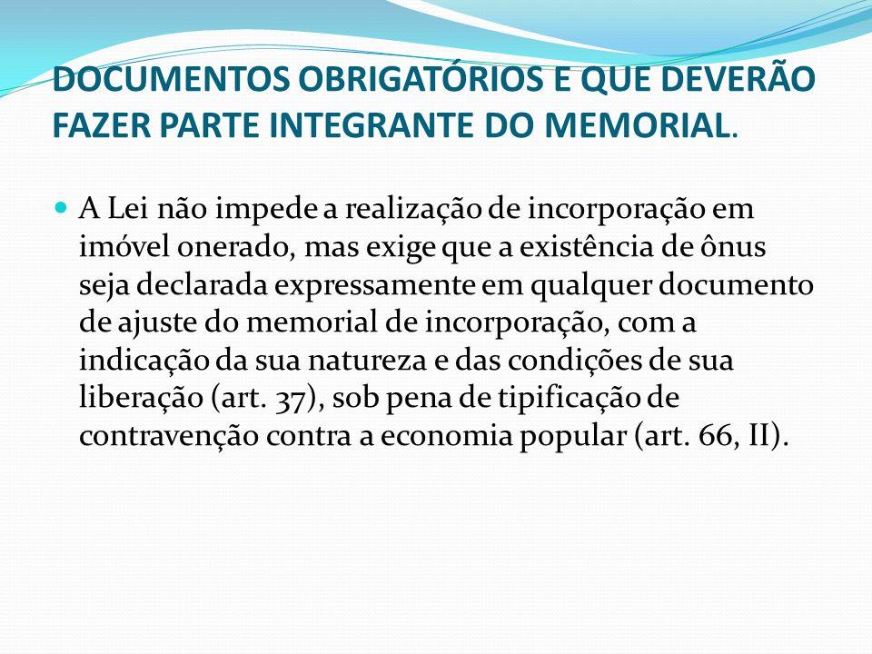 DOCUMENTOS OBRIGATÓRIOS E QUE DEVERÃO FAZER PARTE INTEGRANTE DO MEMORIAL. A Lei não impede a realização de incorporação em imóvel onerado, mas exige q