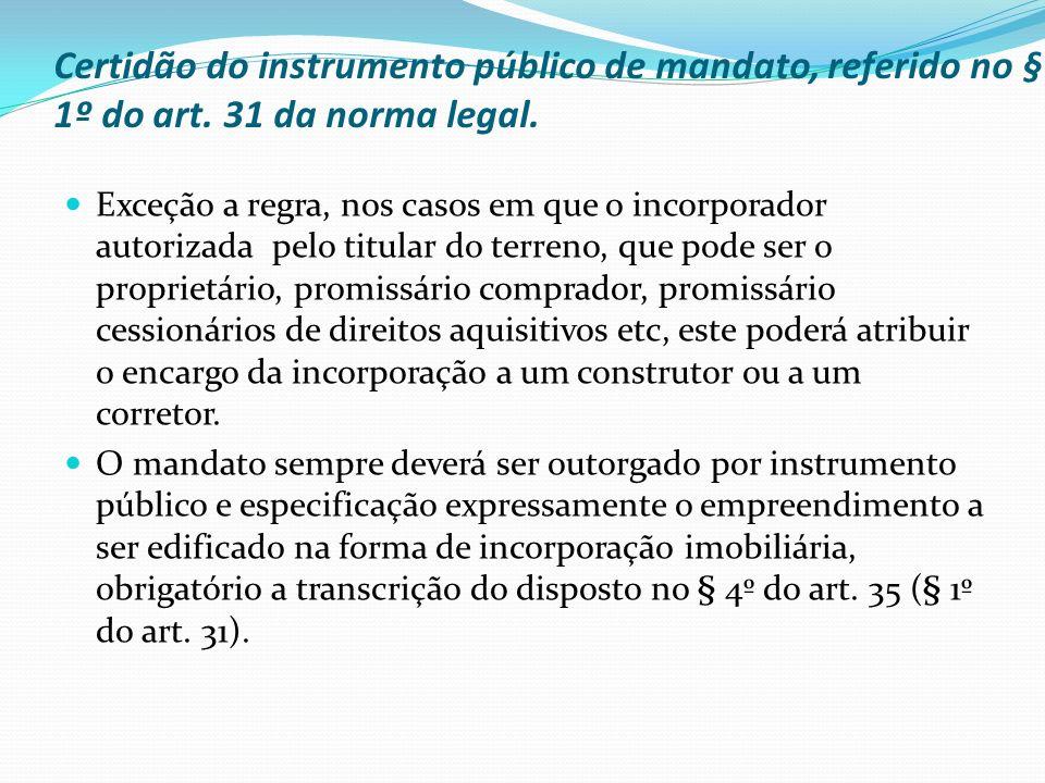 Certidão do instrumento público de mandato, referido no § 1º do art. 31 da norma legal. Exceção a regra, nos casos em que o incorporador autorizada pe