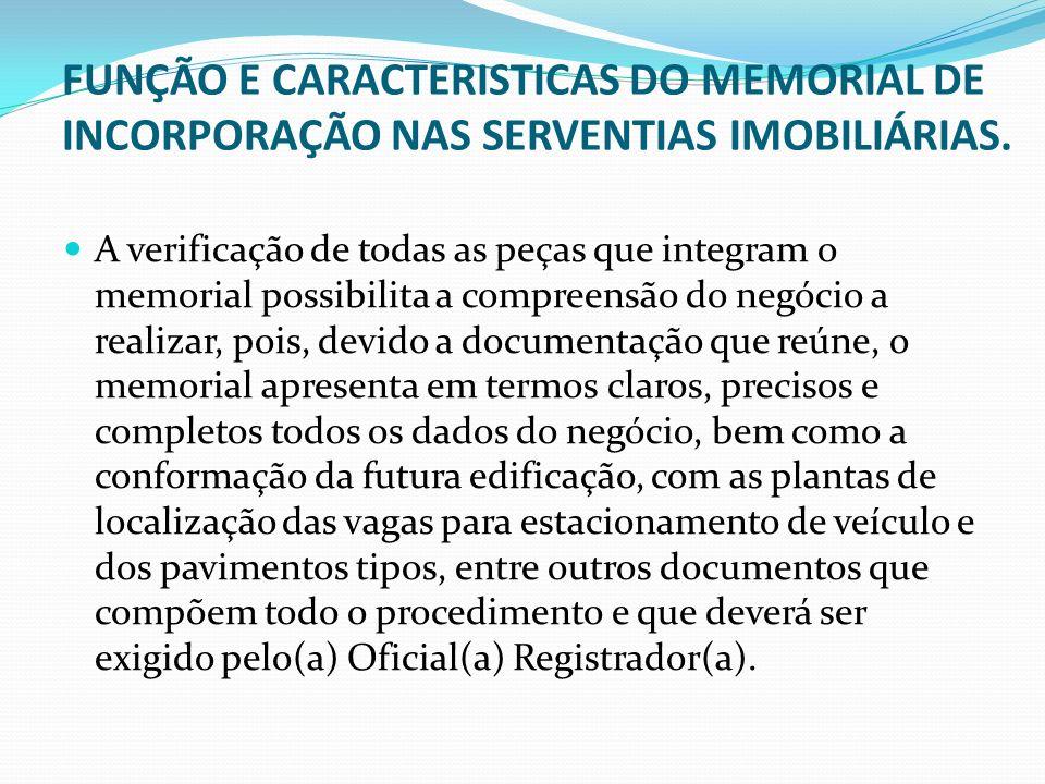 FUNÇÃO E CARACTERISTICAS DO MEMORIAL DE INCORPORAÇÃO NAS SERVENTIAS IMOBILIÁRIAS. A verificação de todas as peças que integram o memorial possibilita