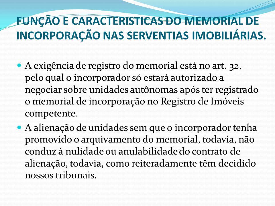 FUNÇÃO E CARACTERISTICAS DO MEMORIAL DE INCORPORAÇÃO NAS SERVENTIAS IMOBILIÁRIAS. A exigência de registro do memorial está no art. 32, pelo qual o inc