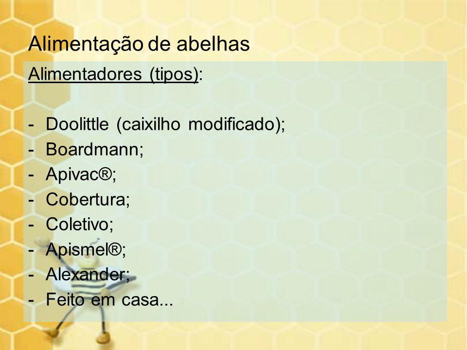 Alimentação de abelhas Alimentadores (tipos): -Doolittle (caixilho modificado); -Boardmann; -Apivac®; -Cobertura; -Coletivo; -Apismel®; -Alexander; -F
