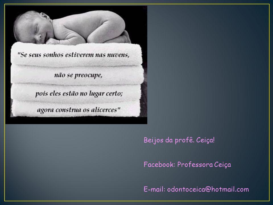 Beijos da profê. Ceiça! Facebook: Professora Ceiça E-mail: odontoceica@hotmail.com