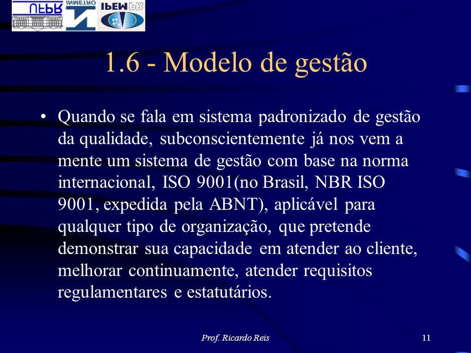 Prof. Ricardo Reis11 1.6 - Modelo de gestão Quando se fala em sistema padronizado de gestão da qualidade, subconscientemente já nos vem a mente um sis
