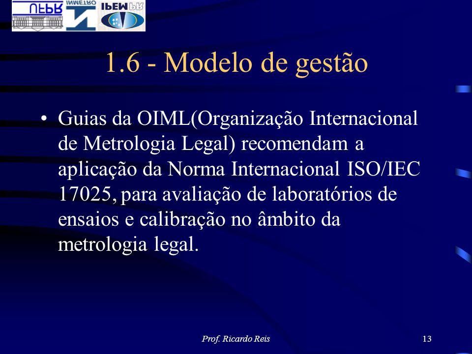 Prof. Ricardo Reis13 1.6 - Modelo de gestão Guias da OIML(Organização Internacional de Metrologia Legal) recomendam a aplicação da Norma Internacional