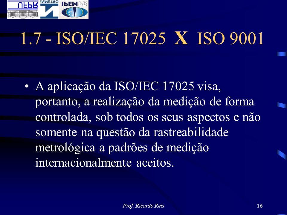 Prof. Ricardo Reis16 1.7 - ISO/IEC 17025 X ISO 9001 A aplicação da ISO/IEC 17025 visa, portanto, a realização da medição de forma controlada, sob todo