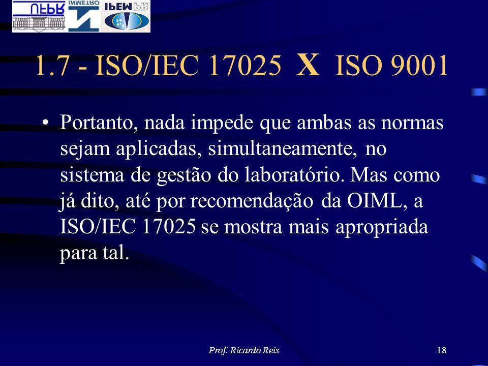 Prof. Ricardo Reis18 1.7 - ISO/IEC 17025 X ISO 9001 Portanto, nada impede que ambas as normas sejam aplicadas, simultaneamente, no sistema de gestão d