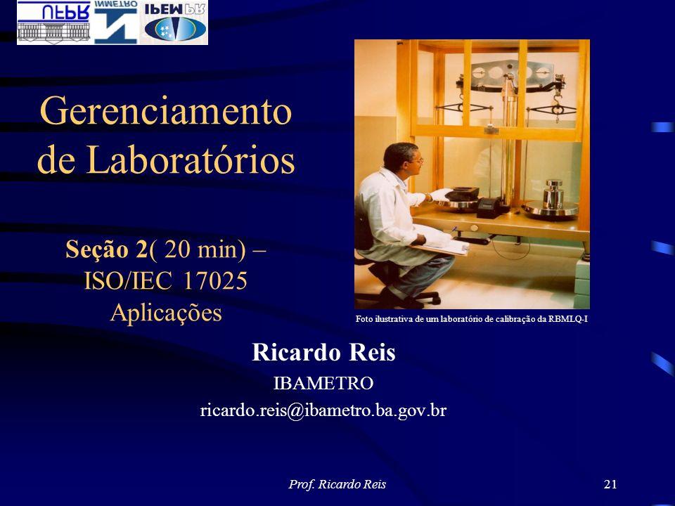 Prof. Ricardo Reis21 Ricardo Reis IBAMETRO ricardo.reis@ibametro.ba.gov.br Gerenciamento de Laboratórios Seção 2( 20 min) – ISO/IEC 17025 Aplicações F