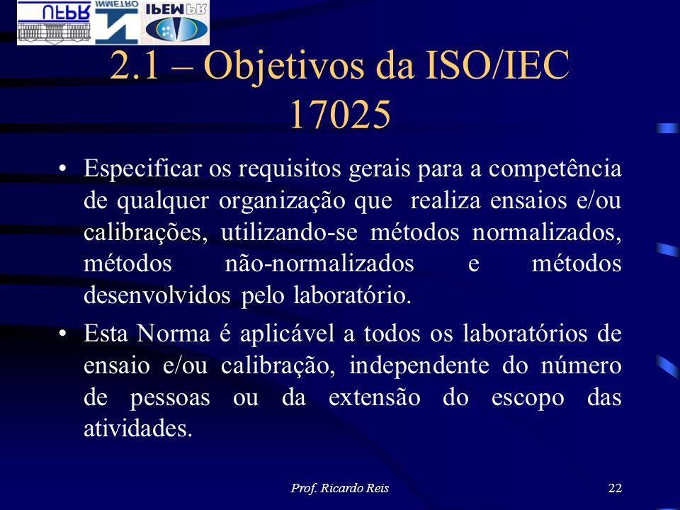 Prof. Ricardo Reis22 2.1 – Objetivos da ISO/IEC 17025 Especificar os requisitos gerais para a competência de qualquer organização que realiza ensaios