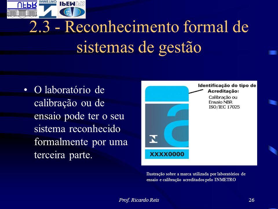 Prof. Ricardo Reis26 2.3 - Reconhecimento formal de sistemas de gestão O laboratório de calibração ou de ensaio pode ter o seu sistema reconhecido for