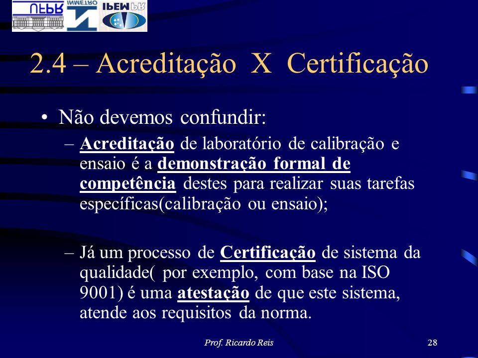 Prof. Ricardo Reis28 2.4 – Acreditação X Certificação Não devemos confundir: –Acreditação de laboratório de calibração e ensaio é a demonstração forma