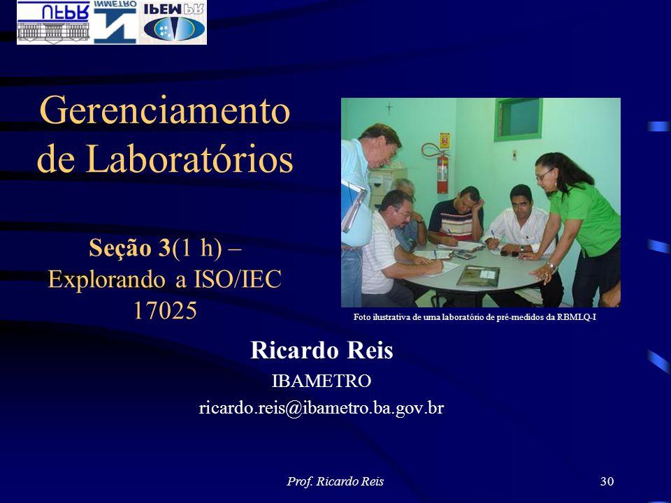 Prof. Ricardo Reis30 Ricardo Reis IBAMETRO ricardo.reis@ibametro.ba.gov.br Gerenciamento de Laboratórios Seção 3(1 h) – Explorando a ISO/IEC 17025 Fot