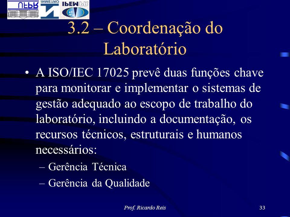 Prof. Ricardo Reis33 3.2 – Coordenação do Laboratório A ISO/IEC 17025 prevê duas funções chave para monitorar e implementar o sistemas de gestão adequ