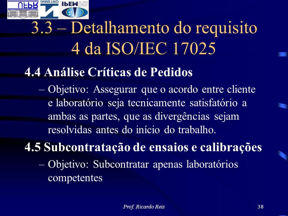 Prof. Ricardo Reis38 3.3 – Detalhamento do requisito 4 da ISO/IEC 17025 4.4 Análise Críticas de Pedidos –Objetivo: Assegurar que o acordo entre client