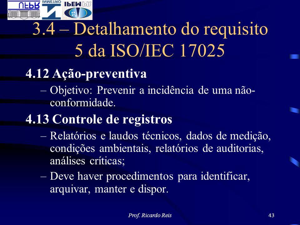 Prof. Ricardo Reis43 3.4 – Detalhamento do requisito 5 da ISO/IEC 17025 4.12 Ação-preventiva –Objetivo: Prevenir a incidência de uma não- conformidade