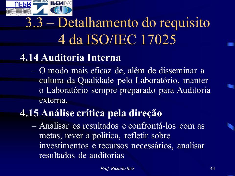 Prof. Ricardo Reis44 3.3 – Detalhamento do requisito 4 da ISO/IEC 17025 4.14 Auditoria Interna –O modo mais eficaz de, além de disseminar a cultura da