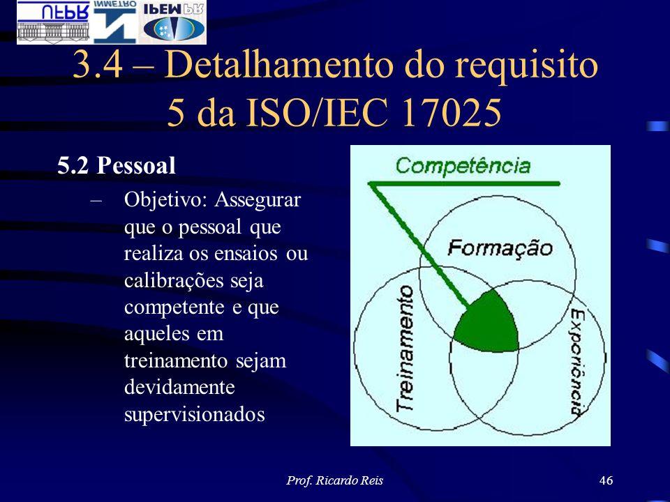 Prof. Ricardo Reis46 3.4 – Detalhamento do requisito 5 da ISO/IEC 17025 5.2 Pessoal –Objetivo: Assegurar que o pessoal que realiza os ensaios ou calib