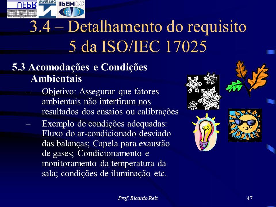 Prof. Ricardo Reis47 3.4 – Detalhamento do requisito 5 da ISO/IEC 17025 5.3 Acomodações e Condições Ambientais –Objetivo: Assegurar que fatores ambien