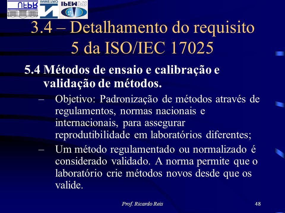 Prof. Ricardo Reis48 3.4 – Detalhamento do requisito 5 da ISO/IEC 17025 5.4 Métodos de ensaio e calibração e validação de métodos. –Objetivo: Padroniz