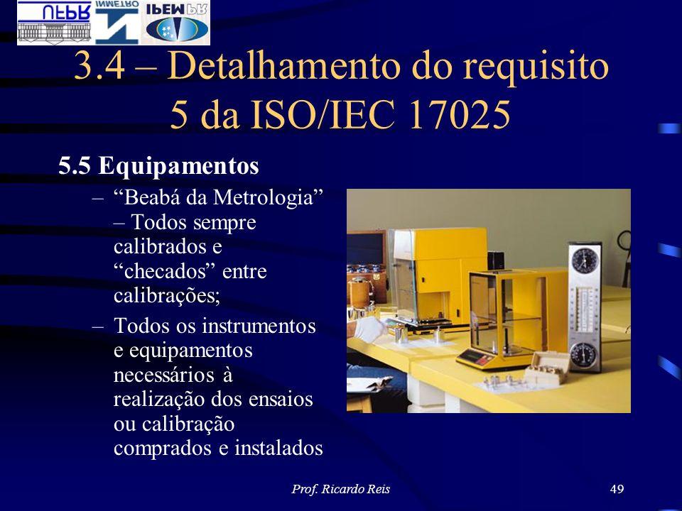 Prof. Ricardo Reis49 3.4 – Detalhamento do requisito 5 da ISO/IEC 17025 5.5 Equipamentos –Beabá da Metrologia – Todos sempre calibrados e checados ent
