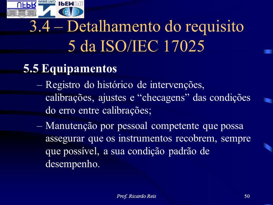 Prof. Ricardo Reis50 3.4 – Detalhamento do requisito 5 da ISO/IEC 17025 5.5 Equipamentos –Registro do histórico de intervenções, calibrações, ajustes
