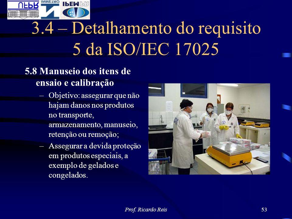 Prof. Ricardo Reis53 3.4 – Detalhamento do requisito 5 da ISO/IEC 17025 5.8 Manuseio dos itens de ensaio e calibração –Objetivo: assegurar que não haj