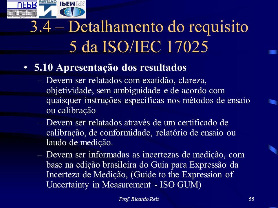 Prof. Ricardo Reis55 3.4 – Detalhamento do requisito 5 da ISO/IEC 17025 5.10 Apresentação dos resultados –Devem ser relatados com exatidão, clareza, o
