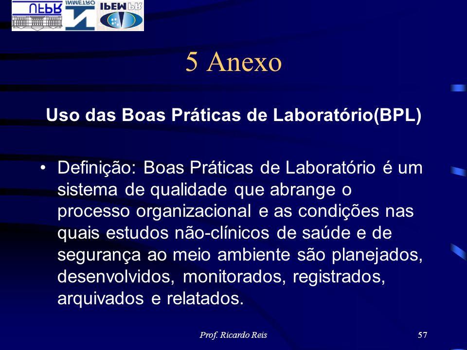 Prof. Ricardo Reis57 5 Anexo Uso das Boas Práticas de Laboratório(BPL) Definição: Boas Práticas de Laboratório é um sistema de qualidade que abrange o