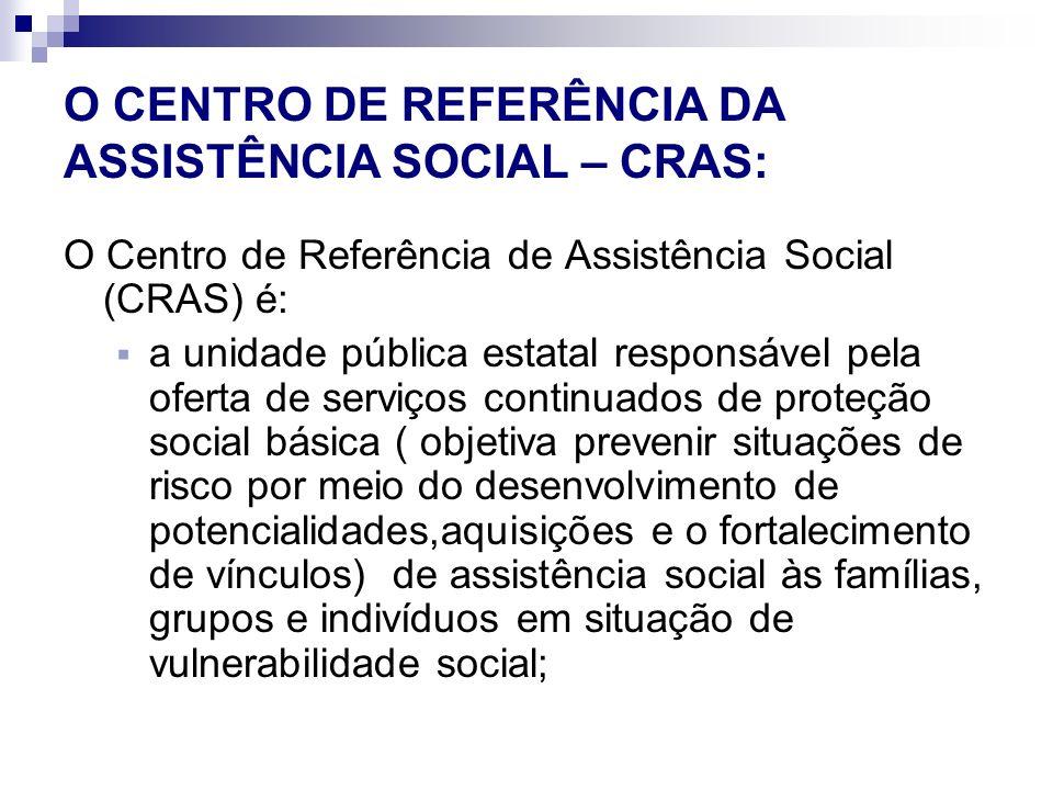 O CENTRO DE REFERÊNCIA DA ASSISTÊNCIA SOCIAL – CRAS: O Centro de Referência de Assistência Social (CRAS) é: a unidade pública estatal responsável pela