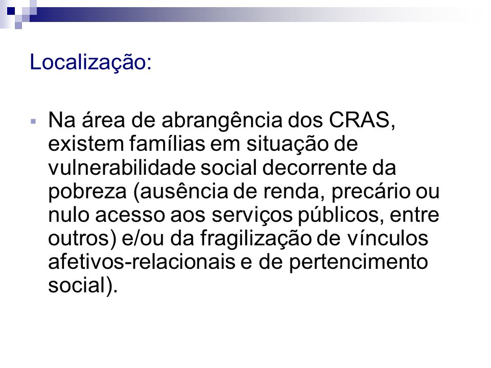 Localização: Na área de abrangência dos CRAS, existem famílias em situação de vulnerabilidade social decorrente da pobreza (ausência de renda, precári