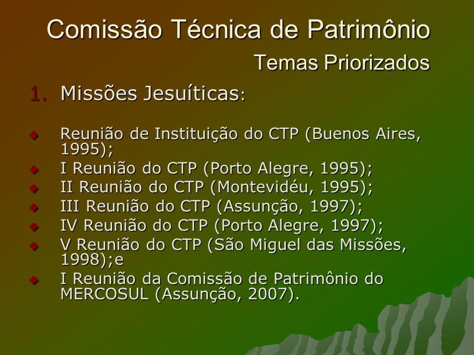 Comissão Técnica de Patrimônio Temas Priorizados 1.Missões Jesuíticas : Reunião de Instituição do CTP (Buenos Aires, 1995); Reunião de Instituição do CTP (Buenos Aires, 1995); I Reunião do CTP (Porto Alegre, 1995); I Reunião do CTP (Porto Alegre, 1995); II Reunião do CTP (Montevidéu, 1995); II Reunião do CTP (Montevidéu, 1995); III Reunião do CTP (Assunção, 1997); III Reunião do CTP (Assunção, 1997); IV Reunião do CTP (Porto Alegre, 1997); IV Reunião do CTP (Porto Alegre, 1997); V Reunião do CTP (São Miguel das Missões, 1998);e V Reunião do CTP (São Miguel das Missões, 1998);e I Reunião da Comissão de Patrimônio do MERCOSUL (Assunção, 2007).