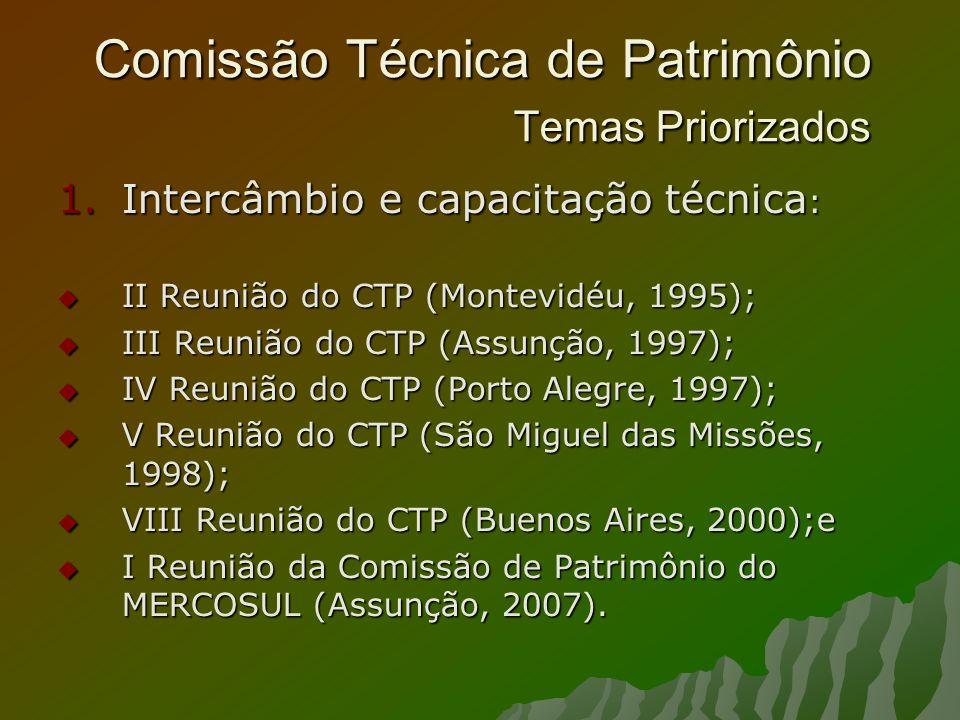 Comissão Técnica de Patrimônio Temas Priorizados 1.Intercâmbio e capacitação técnica : II Reunião do CTP (Montevidéu, 1995); II Reunião do CTP (Montevidéu, 1995); III Reunião do CTP (Assunção, 1997); III Reunião do CTP (Assunção, 1997); IV Reunião do CTP (Porto Alegre, 1997); IV Reunião do CTP (Porto Alegre, 1997); V Reunião do CTP (São Miguel das Missões, 1998); V Reunião do CTP (São Miguel das Missões, 1998); VIII Reunião do CTP (Buenos Aires, 2000);e VIII Reunião do CTP (Buenos Aires, 2000);e I Reunião da Comissão de Patrimônio do MERCOSUL (Assunção, 2007).